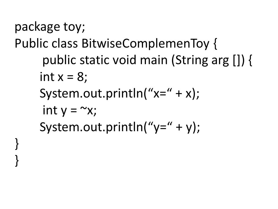 package toy; Public class BitwiseComplemenToy { public static void main (String arg []) { int x = 8;